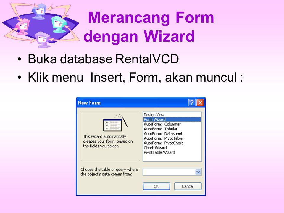 Merancang Form dengan Wizard Buka database RentalVCD Klik menu Insert, Form, akan muncul :
