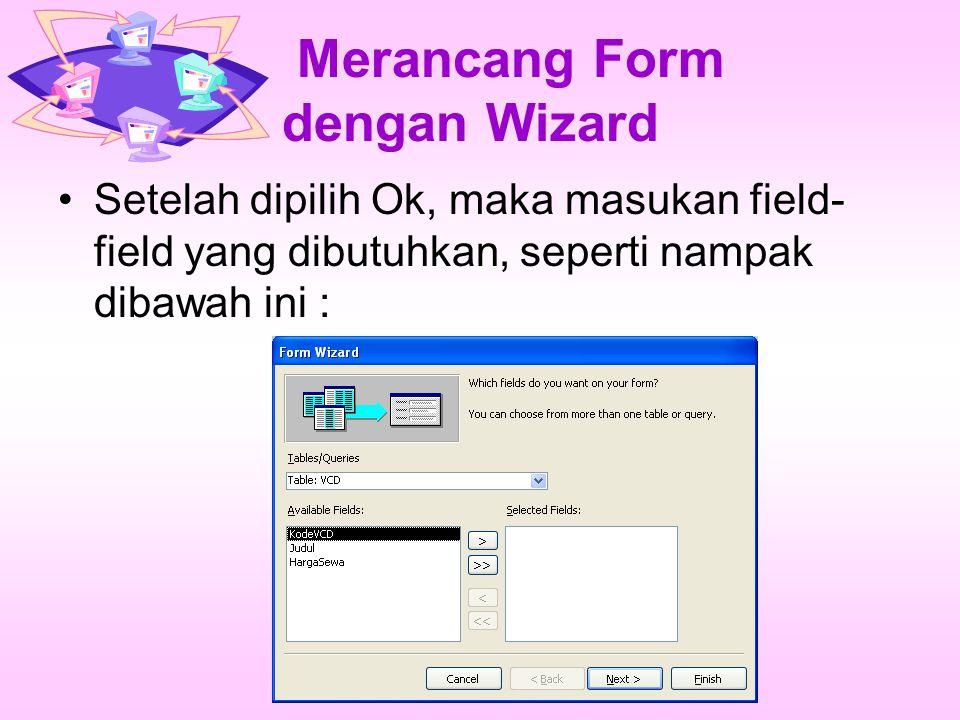 Merancang Form dengan Wizard Setelah dipilih Ok, maka masukan field- field yang dibutuhkan, seperti nampak dibawah ini :