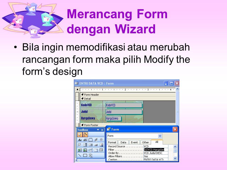 Merancang Form dengan Wizard Bila ingin memodifikasi atau merubah rancangan form maka pilih Modify the form's design
