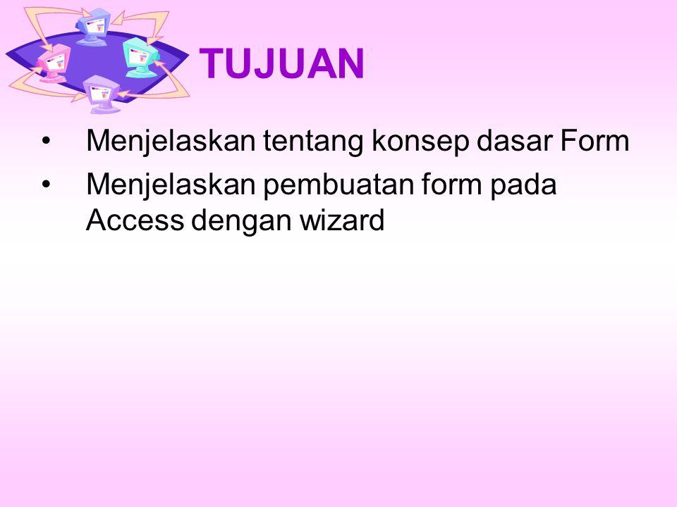 TUJUAN Menjelaskan tentang konsep dasar Form Menjelaskan pembuatan form pada Access dengan wizard