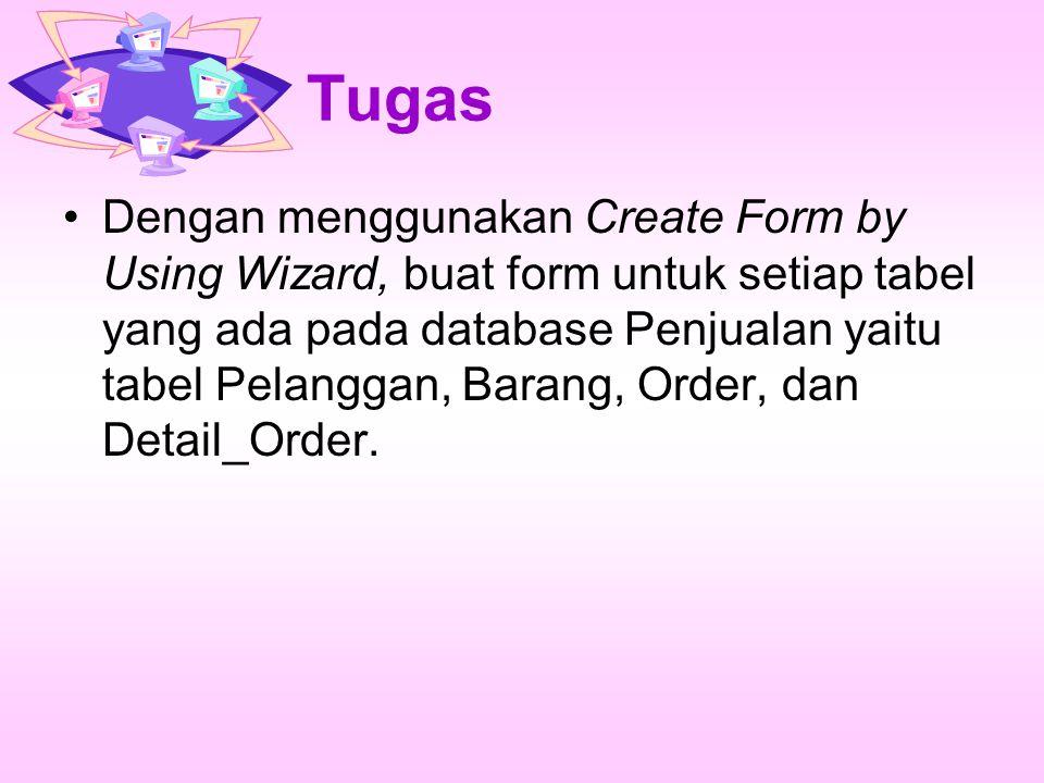 Tugas Dengan menggunakan Create Form by Using Wizard, buat form untuk setiap tabel yang ada pada database Penjualan yaitu tabel Pelanggan, Barang, Order, dan Detail_Order.