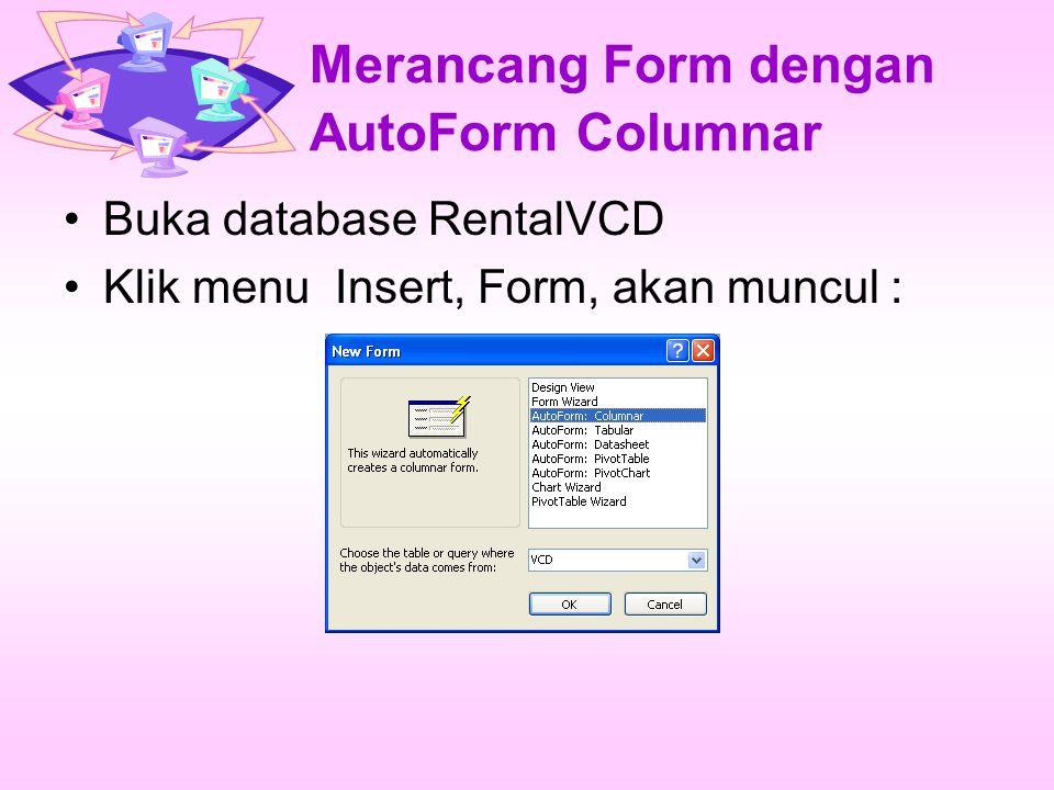 Merancang Form dengan AutoForm Columnar Buka database RentalVCD Klik menu Insert, Form, akan muncul :