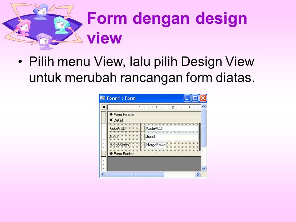 Form dengan design view Besarkan tampilan rancangan Form dengan cara: tarik setiap pingiran kekiri atau kekanan dan keatas atau kebawah untuk memperkecil dan memperbesar rancangan form.Seperi contoh dibawah ini :