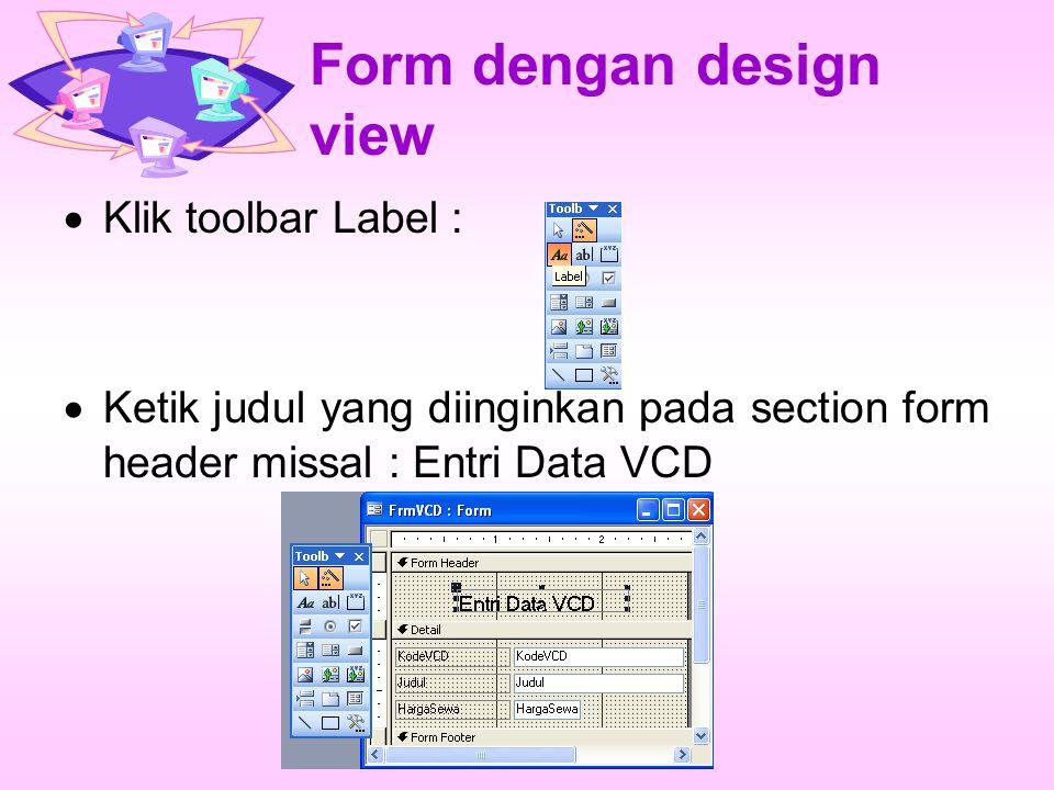 Form dengan design view  Klik toolbar Label :  Ketik judul yang diinginkan pada section form header missal : Entri Data VCD