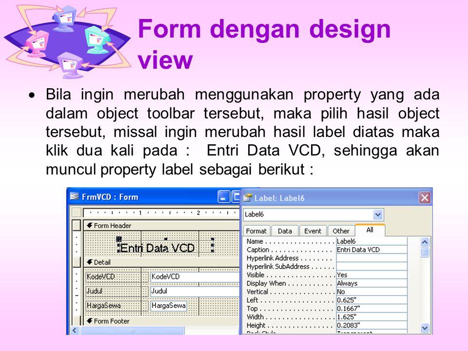 Form dengan design view  Bila ingin merubah menggunakan property yang ada dalam object toolbar tersebut, maka pilih hasil object tersebut, missal ingin merubah hasil label diatas maka klik dua kali pada : Entri Data VCD, sehingga akan muncul property label sebagai berikut :