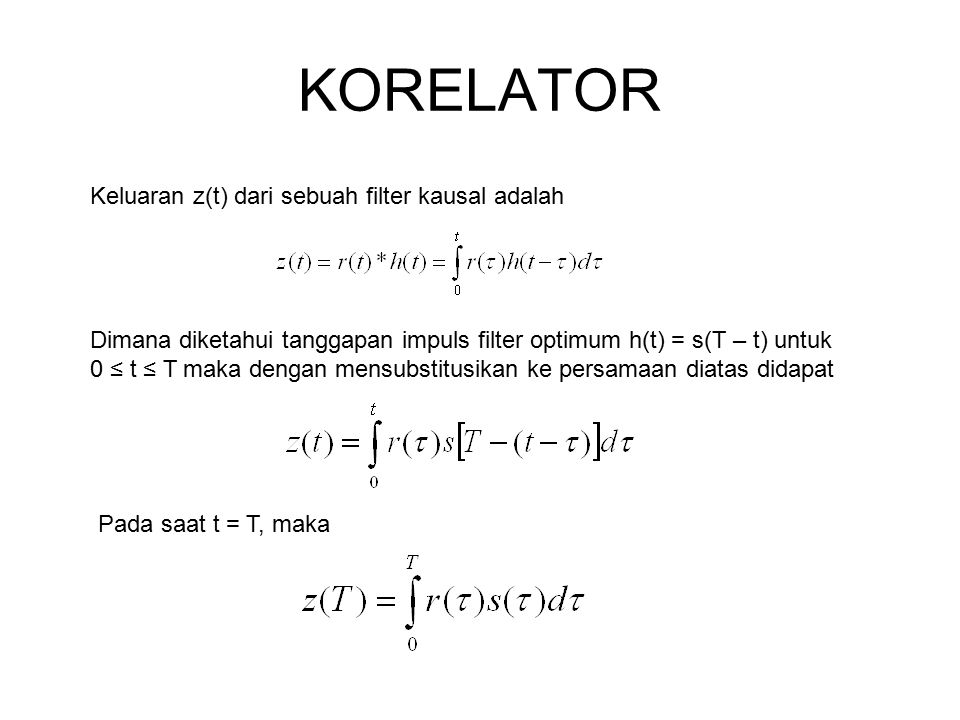 KORELATOR Keluaran z(t) dari sebuah filter kausal adalah Dimana diketahui tanggapan impuls filter optimum h(t) = s(T – t) untuk 0 ≤ t ≤ T maka dengan