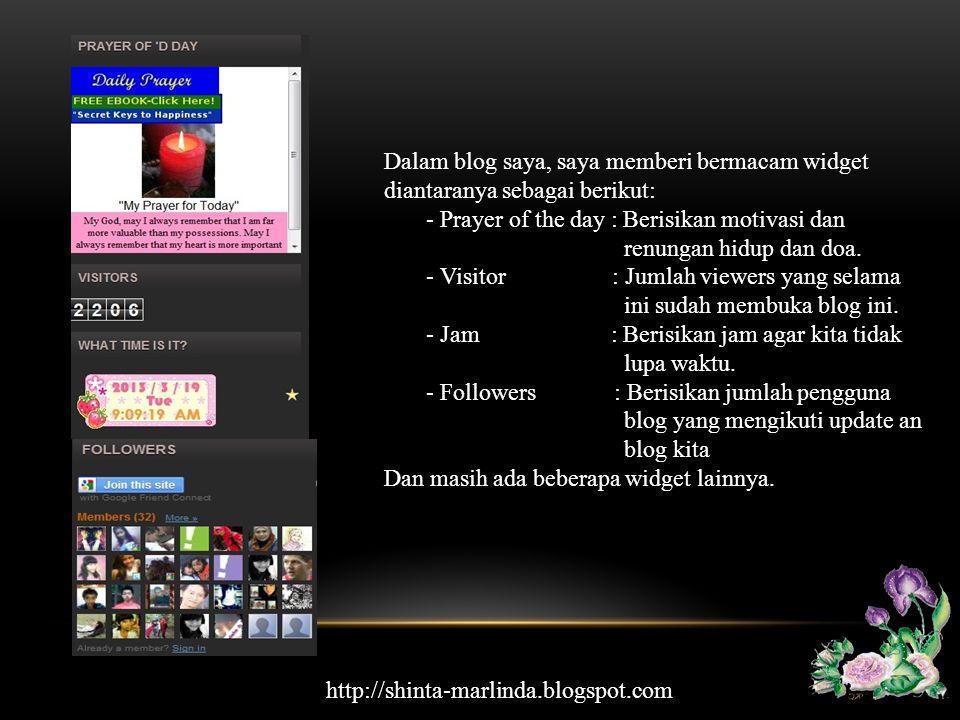 Dalam blog saya, saya memberi bermacam widget diantaranya sebagai berikut: - Prayer of the day : Berisikan motivasi dan renungan hidup dan doa. - Visi