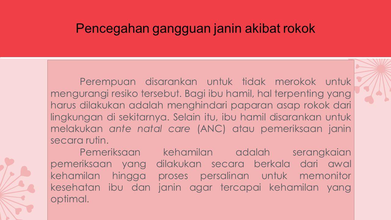 Pencegahan gangguan janin akibat rokok Perempuan disarankan untuk tidak merokok untuk mengurangi resiko tersebut.