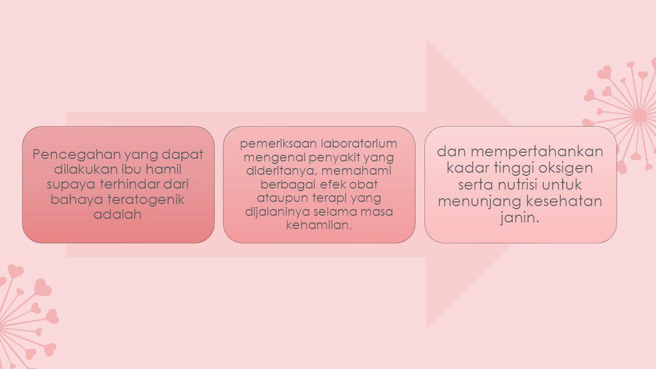 Pencegahan yang dapat dilakukan ibu hamil supaya terhindar dari bahaya teratogenik adalah pemeriksaan laboratorium mengenai penyakit yang dideritanya, memahami berbagai efek obat ataupun terapi yang dijalaninya selama masa kehamilan, dan mempertahankan kadar tinggi oksigen serta nutrisi untuk menunjang kesehatan janin.