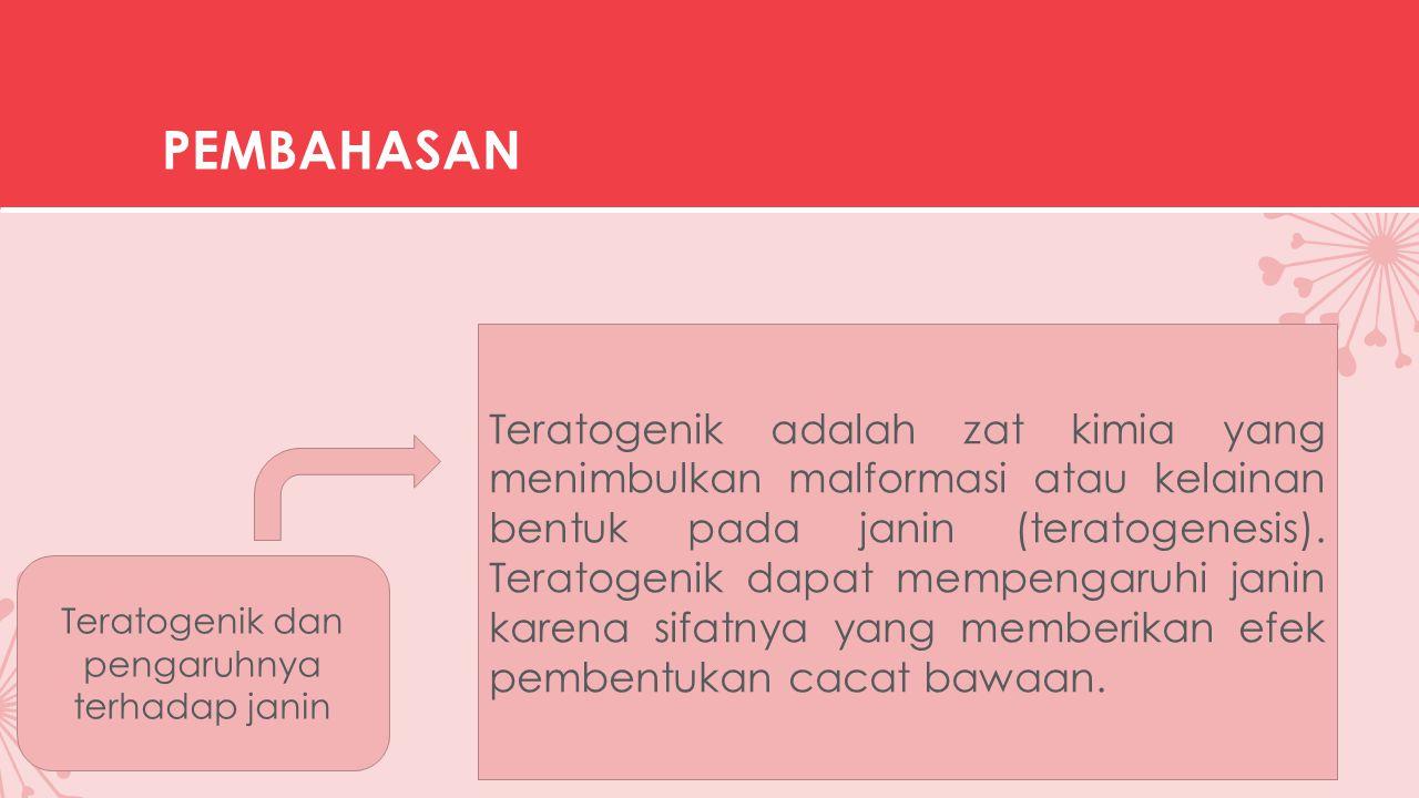 PEMBAHASAN Teratogenik dan pengaruhnya terhadap janin Teratogenik adalah zat kimia yang menimbulkan malformasi atau kelainan bentuk pada janin (teratogenesis).
