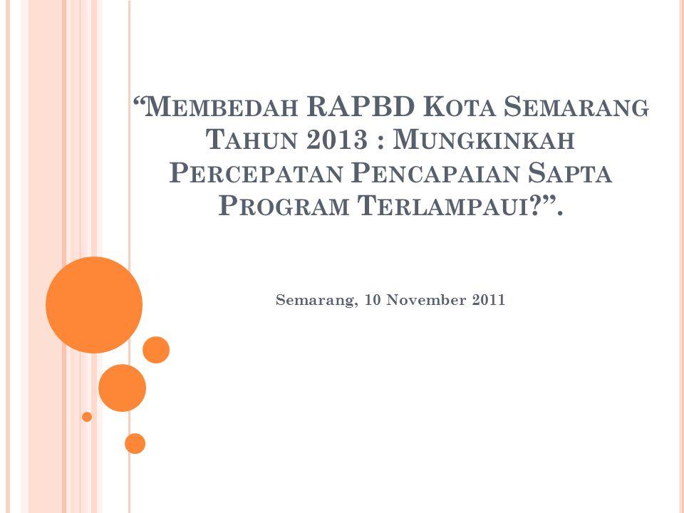 """ M EMBEDAH RAPBD K OTA S EMARANG T AHUN 2013 : M UNGKINKAH P ERCEPATAN P ENCAPAIAN S APTA P ROGRAM T ERLAMPAUI ?"". Semarang, 10 November 2011"