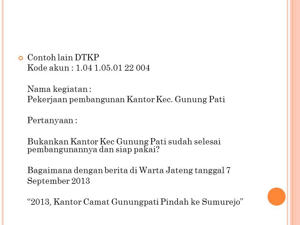 Contoh lain DTKP Kode akun : 1.04 1.05.01 22 004 Nama kegiatan : Pekerjaan pembangunan Kantor Kec. Gunung Pati Pertanyaan : Bukankan Kantor Kec Gunung