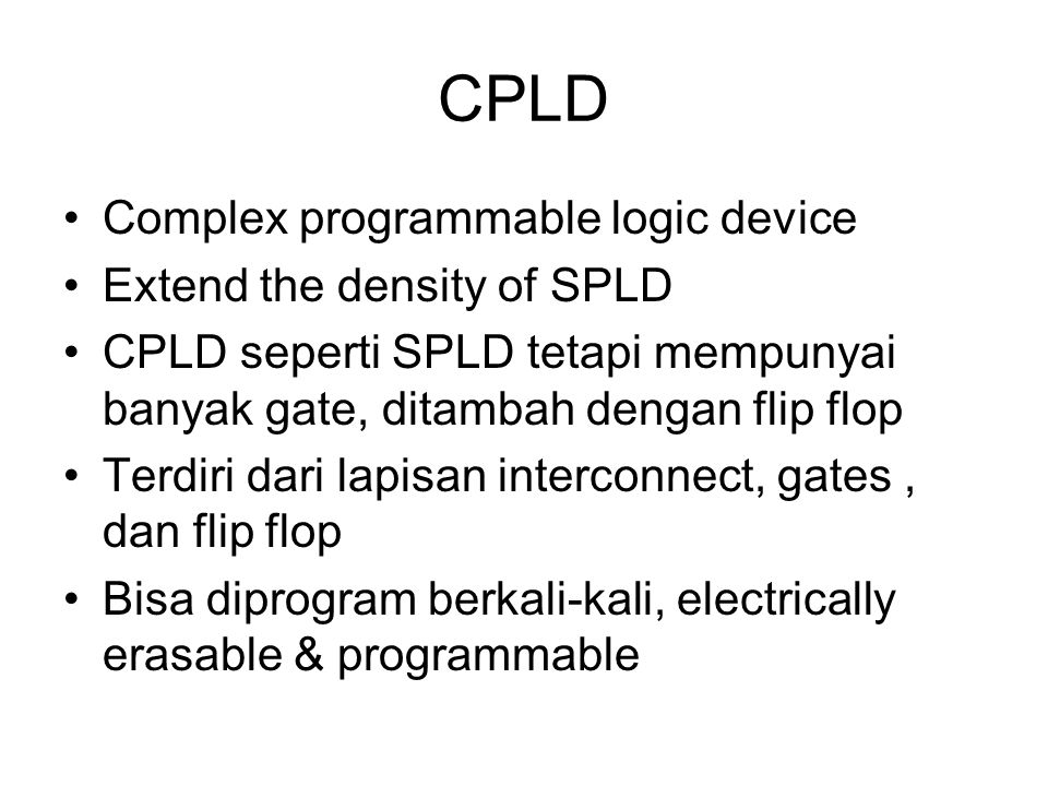 CPLD Complex programmable logic device Extend the density of SPLD CPLD seperti SPLD tetapi mempunyai banyak gate, ditambah dengan flip flop Terdiri da
