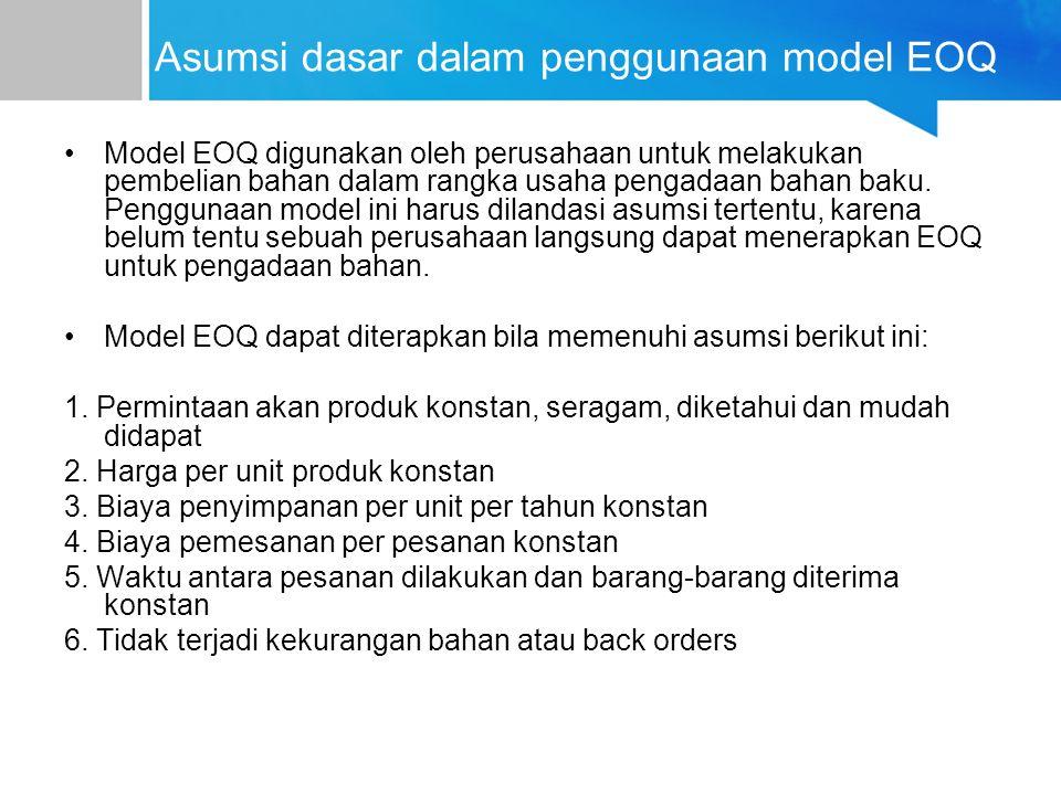 Asumsi dasar dalam penggunaan model EOQ Model EOQ digunakan oleh perusahaan untuk melakukan pembelian bahan dalam rangka usaha pengadaan bahan baku. P