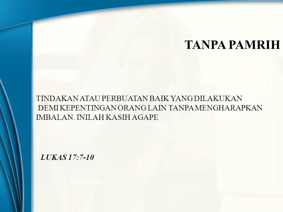 TANPA PAMRIH TINDAKAN ATAU PERBUATAN BAIK YANG DILAKUKAN DEMI KEPENTINGAN ORANG LAIN TANPA MENGHARAPKAN IMBALAN. INILAH KASIH AGAPE LUKAS 17:7-10