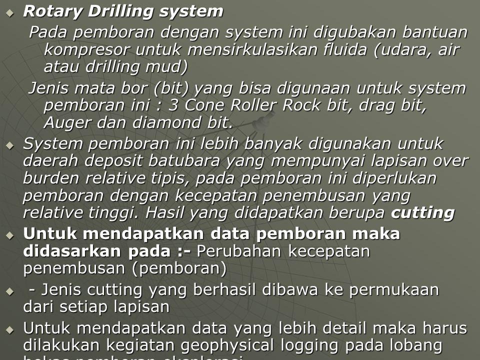  Rotary Drilling system Pada pemboran dengan system ini digubakan bantuan kompresor untuk mensirkulasikan fluida (udara, air atau drilling mud) Jenis mata bor (bit) yang bisa digunaan untuk system pemboran ini : 3 Cone Roller Rock bit, drag bit, Auger dan diamond bit.