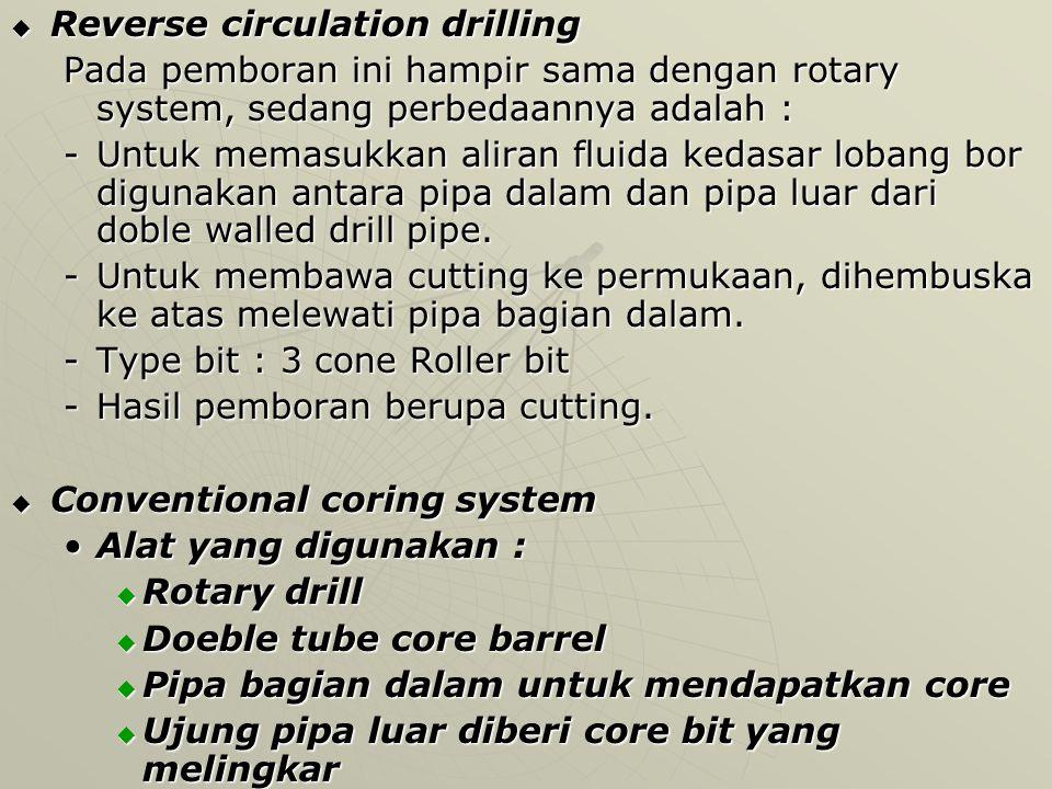  Reverse circulation drilling Pada pemboran ini hampir sama dengan rotary system, sedang perbedaannya adalah : -Untuk memasukkan aliran fluida kedasar lobang bor digunakan antara pipa dalam dan pipa luar dari doble walled drill pipe.