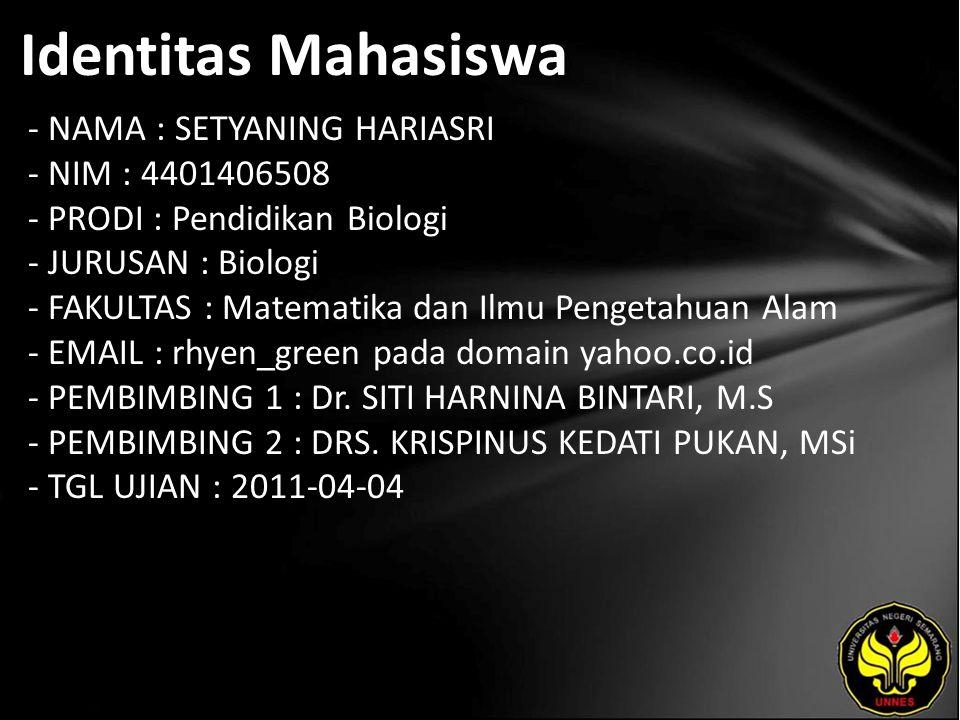 Identitas Mahasiswa - NAMA : SETYANING HARIASRI - NIM : 4401406508 - PRODI : Pendidikan Biologi - JURUSAN : Biologi - FAKULTAS : Matematika dan Ilmu Pengetahuan Alam - EMAIL : rhyen_green pada domain yahoo.co.id - PEMBIMBING 1 : Dr.