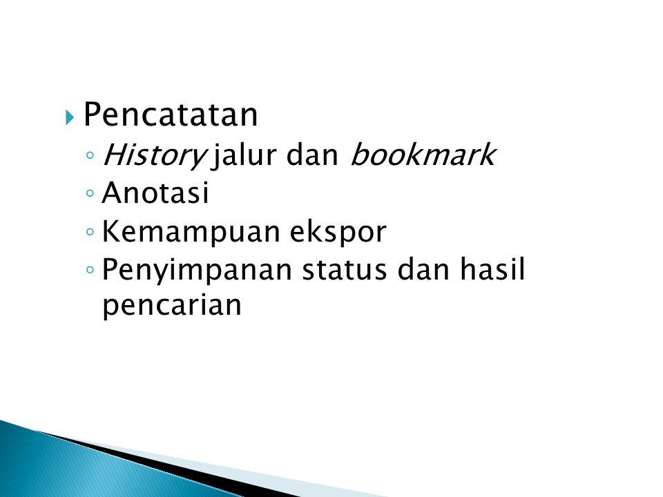  Pencatatan ◦ History jalur dan bookmark ◦ Anotasi ◦ Kemampuan ekspor ◦ Penyimpanan status dan hasil pencarian