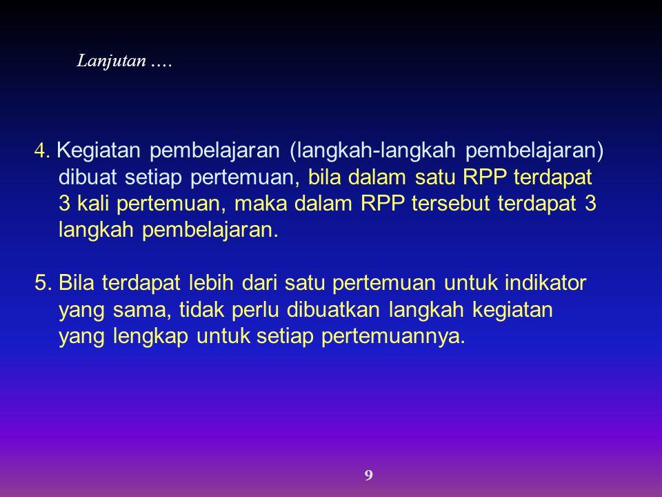 9 4. Kegiatan pembelajaran (langkah-langkah pembelajaran) dibuat setiap pertemuan, bila dalam satu RPP terdapat 3 kali pertemuan, maka dalam RPP terse