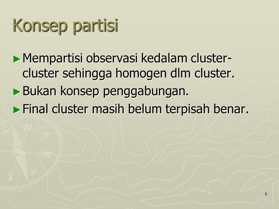 6 Konsep partisi ► Mempartisi observasi kedalam cluster- cluster sehingga homogen dlm cluster. ► Bukan konsep penggabungan. ► Final cluster masih belu
