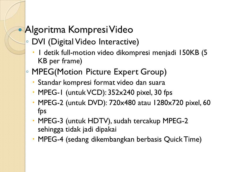Algoritma Kompresi Video ◦ DVI (Digital Video Interactive)  1 detik full-motion video dikompresi menjadi 150KB (5 KB per frame) ◦ MPEG(Motion Picture Expert Group)  Standar kompresi format video dan suara  MPEG-1 (untuk VCD): 352x240 pixel, 30 fps  MPEG-2 (untuk DVD): 720x480 atau 1280x720 pixel, 60 fps  MPEG-3 (untuk HDTV), sudah tercakup MPEG-2 sehingga tidak jadi dipakai  MPEG-4 (sedang dikembangkan berbasis Quick Time)