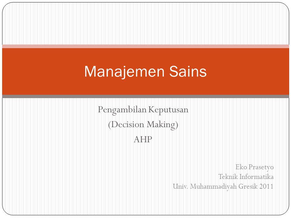 Pengambilan Keputusan (Decision Making) AHP Manajemen Sains Eko Prasetyo Teknik Informatika Univ. Muhammadiyah Gresik 2011