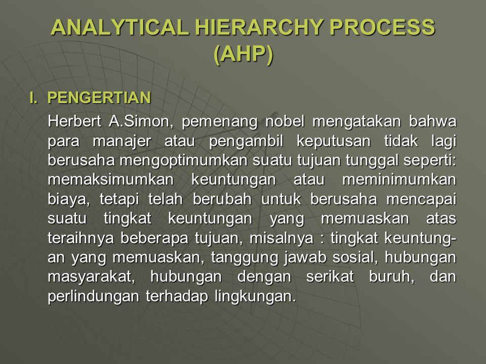 ANALYTICAL HIERARCHY PROCESS (AHP) I. PENGERTIAN Herbert A.Simon, pemenang nobel mengatakan bahwa para manajer atau pengambil keputusan tidak lagi ber