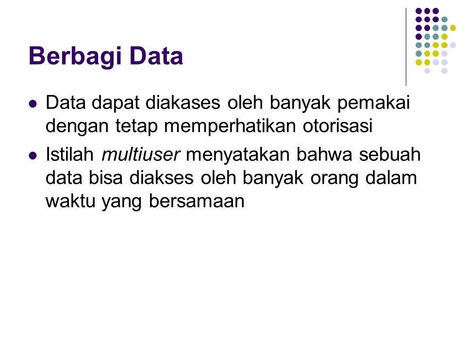 Berbagi Data Data dapat diakases oleh banyak pemakai dengan tetap memperhatikan otorisasi Istilah multiuser menyatakan bahwa sebuah data bisa diakses oleh banyak orang dalam waktu yang bersamaan