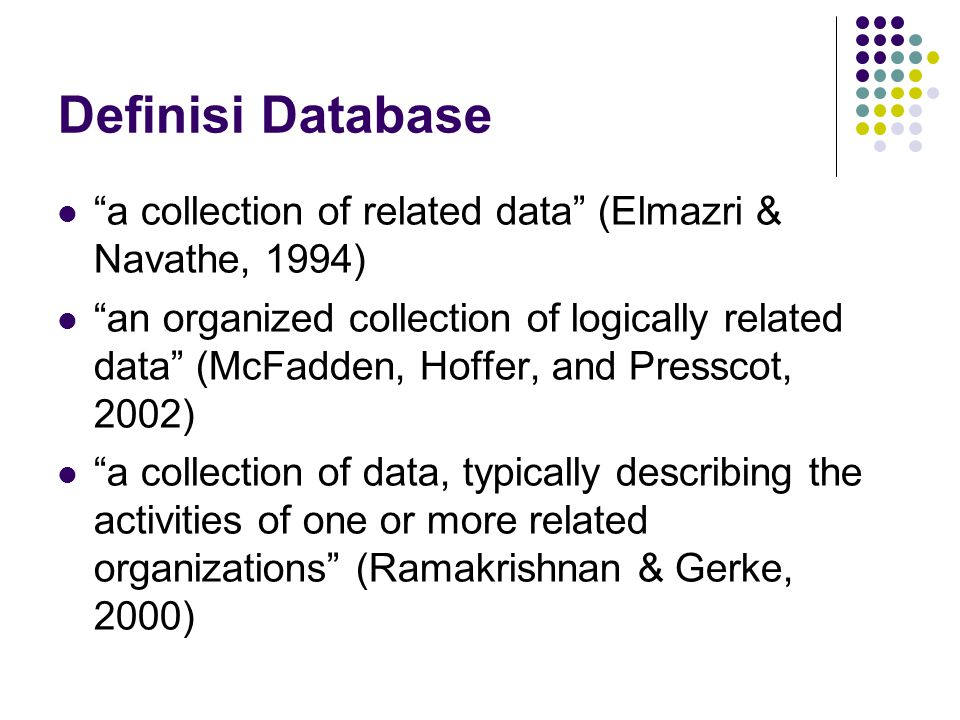 "Definisi Database ""a collection of related data"" (Elmazri & Navathe, 1994) ""an organized collection of logically related data"" (McFadden, Hoffer, and"