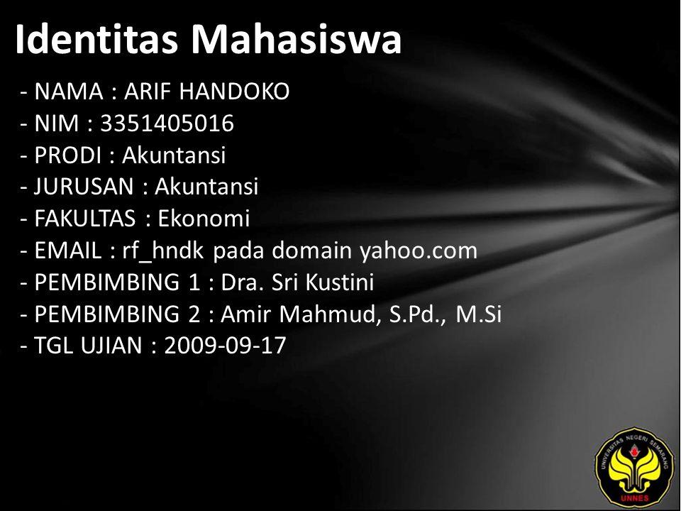 Identitas Mahasiswa - NAMA : ARIF HANDOKO - NIM : 3351405016 - PRODI : Akuntansi - JURUSAN : Akuntansi - FAKULTAS : Ekonomi - EMAIL : rf_hndk pada domain yahoo.com - PEMBIMBING 1 : Dra.