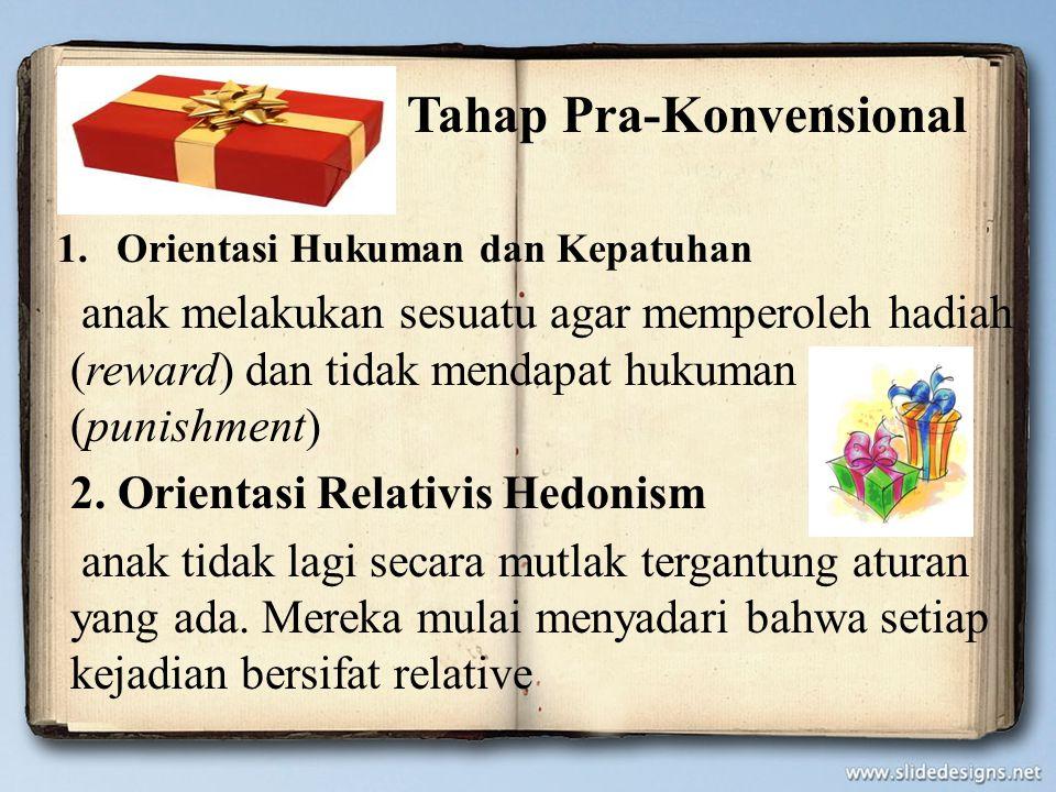 Tahap Pra-Konvensional 1.Orientasi Hukuman dan Kepatuhan anak melakukan sesuatu agar memperoleh hadiah (reward) dan tidak mendapat hukuman (punishment
