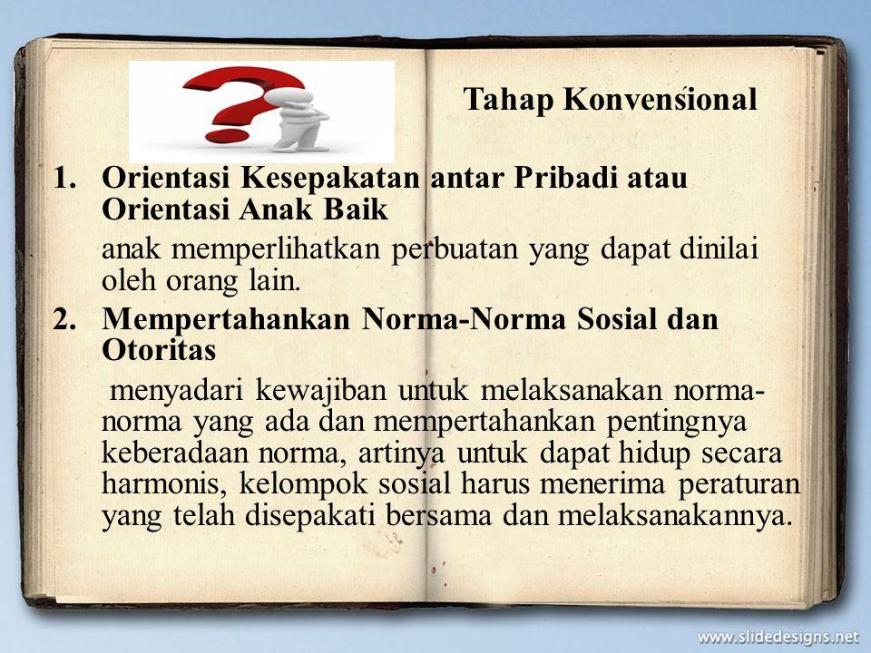 Tahap Konvensional 1.Orientasi Kesepakatan antar Pribadi atau Orientasi Anak Baik anak memperlihatkan perbuatan yang dapat dinilai oleh orang lain. 2.