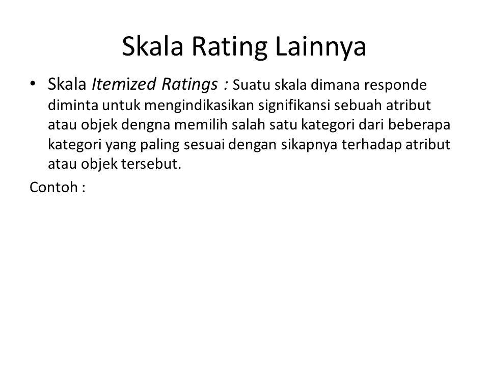 Skala Rating Lainnya Skala Itemized Ratings : Suatu skala dimana responde diminta untuk mengindikasikan signifikansi sebuah atribut atau objek dengna