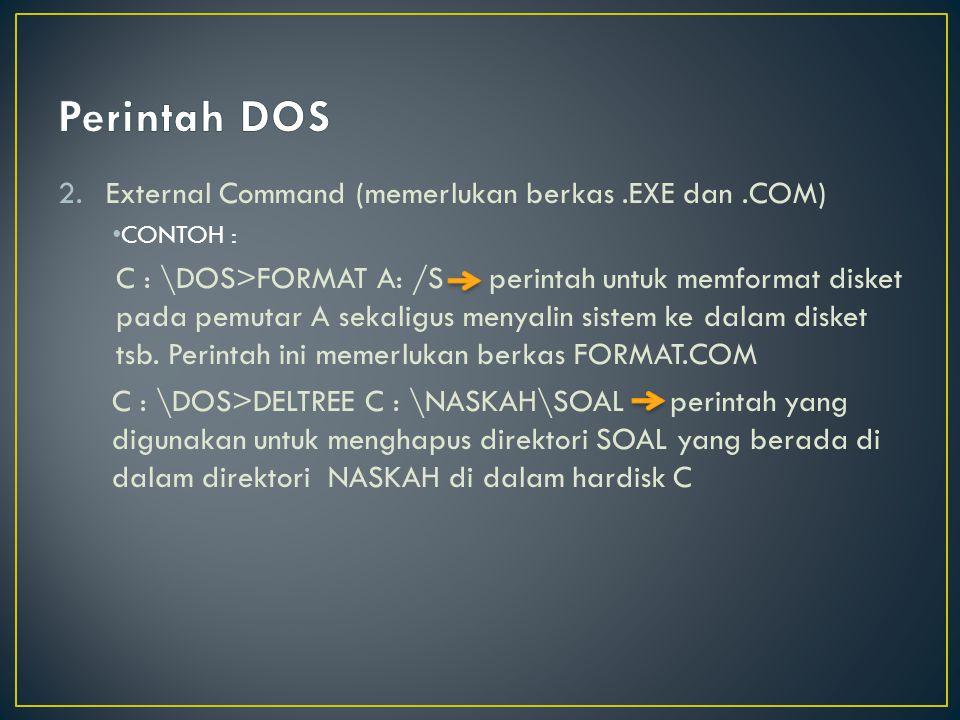 2.External Command (memerlukan berkas.EXE dan.COM) CONTOH : C : \DOS>FORMAT A: /S perintah untuk memformat disket pada pemutar A sekaligus menyalin sistem ke dalam disket tsb.