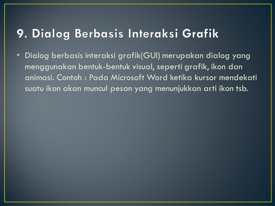 Dialog berbasis interaksi grafik(GUI) merupakan dialog yang menggunakan bentuk-bentuk visual, seperti grafik, ikon dan animasi. Contoh : Pada Microsof