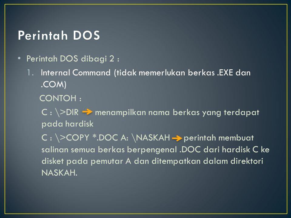 Perintah DOS dibagi 2 : 1.Internal Command (tidak memerlukan berkas.EXE dan.COM) CONTOH : C : \>DIR menampilkan nama berkas yang terdapat pada hardisk C : \>COPY *.DOC A: \NASKAH perintah membuat salinan semua berkas berpengenal.DOC dari hardisk C ke disket pada pemutar A dan ditempatkan dalam direktori NASKAH.