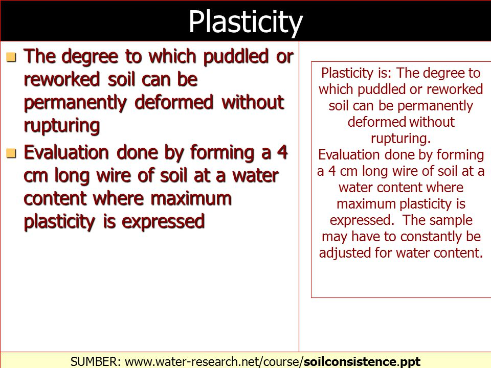 Plasticity The degree to which puddled or reworked soil can be permanently deformed without rupturing The degree to which puddled or reworked soil can be permanently deformed without rupturing Evaluation done by forming a 4 cm long wire of soil at a water content where maximum plasticity is expressed Evaluation done by forming a 4 cm long wire of soil at a water content where maximum plasticity is expressed SUMBER: www.water-research.net/course/soilconsistence.ppt‎ Plasticity is: The degree to which puddled or reworked soil can be permanently deformed without rupturing.
