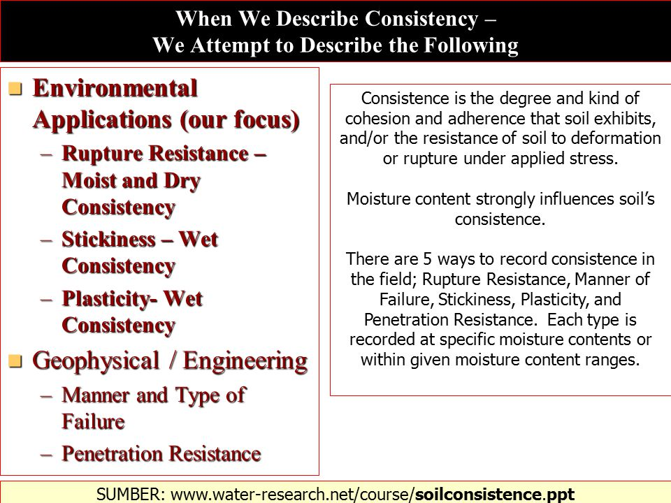 When We Describe Consistency – We Attempt to Describe the Following Environmental Applications (our focus) Environmental Applications (our focus) –Rupture Resistance – Moist and Dry Consistency –Stickiness – Wet Consistency –Plasticity- Wet Consistency Geophysical / Engineering Geophysical / Engineering –Manner and Type of Failure –Penetration Resistance SUMBER: www.water-research.net/course/soilconsistence.ppt‎ Consistence is the degree and kind of cohesion and adherence that soil exhibits, and/or the resistance of soil to deformation or rupture under applied stress.