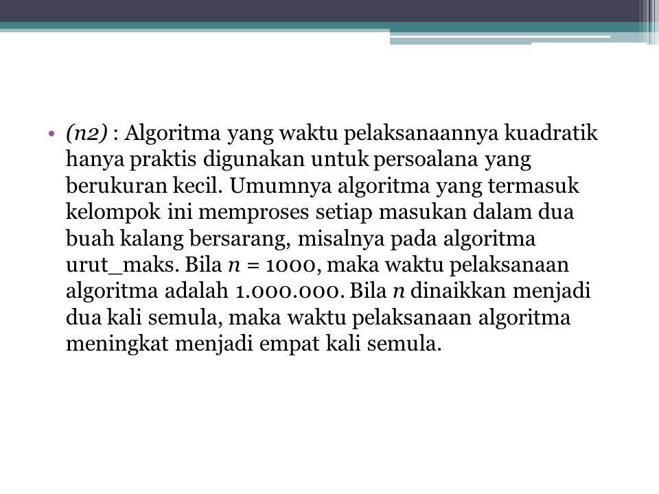 (n2) : Algoritma yang waktu pelaksanaannya kuadratik hanya praktis digunakan untuk persoalana yang berukuran kecil.