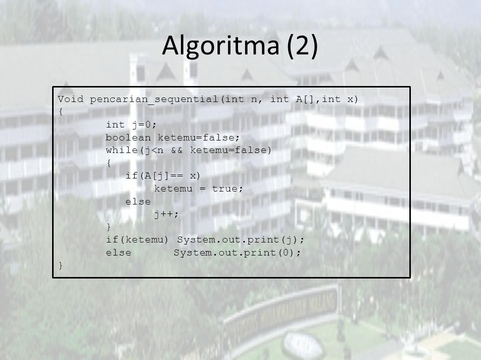 Algoritma (2) Void pencarian_sequential(int n, int A[],int x) { int j=0; boolean ketemu=false; while(j<n && ketemu=false) { if(A[j]== x) ketemu = true