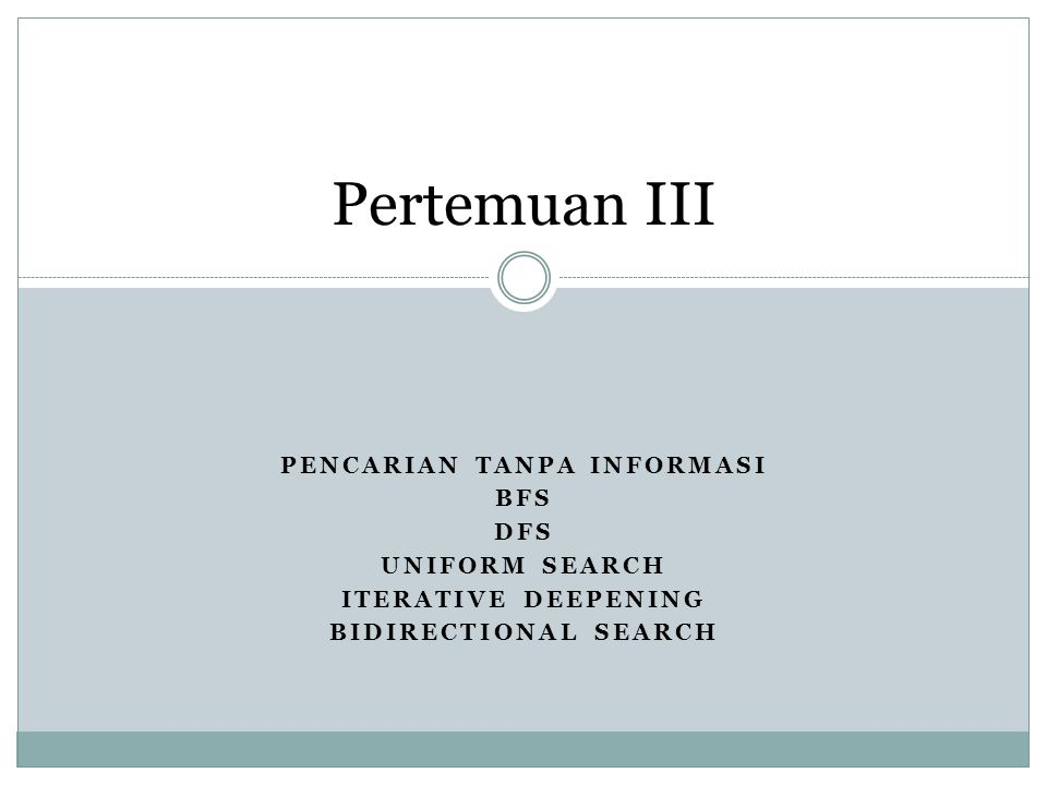 PENCARIAN TANPA INFORMASI BFS DFS UNIFORM SEARCH ITERATIVE DEEPENING BIDIRECTIONAL SEARCH Pertemuan III