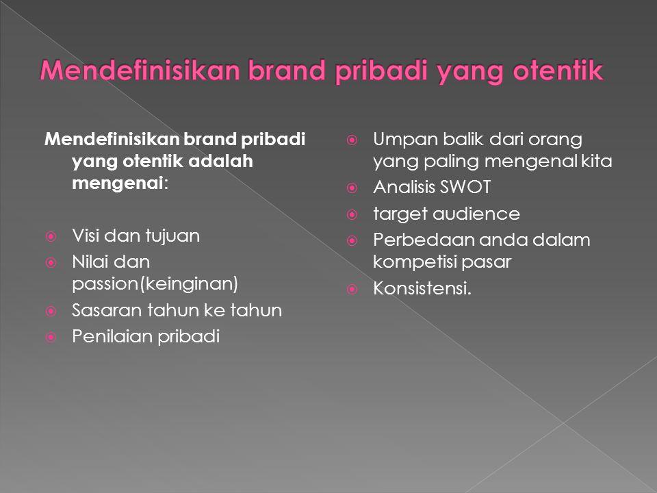 Mendefinisikan brand pribadi yang otentik adalah mengenai :  Visi dan tujuan  Nilai dan passion(keinginan)  Sasaran tahun ke tahun  Penilaian prib