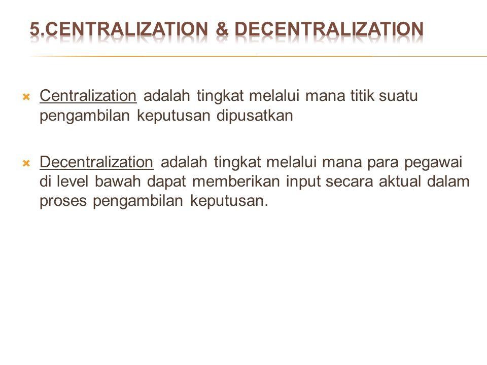  Centralization adalah tingkat melalui mana titik suatu pengambilan keputusan dipusatkan  Decentralization adalah tingkat melalui mana para pegawai