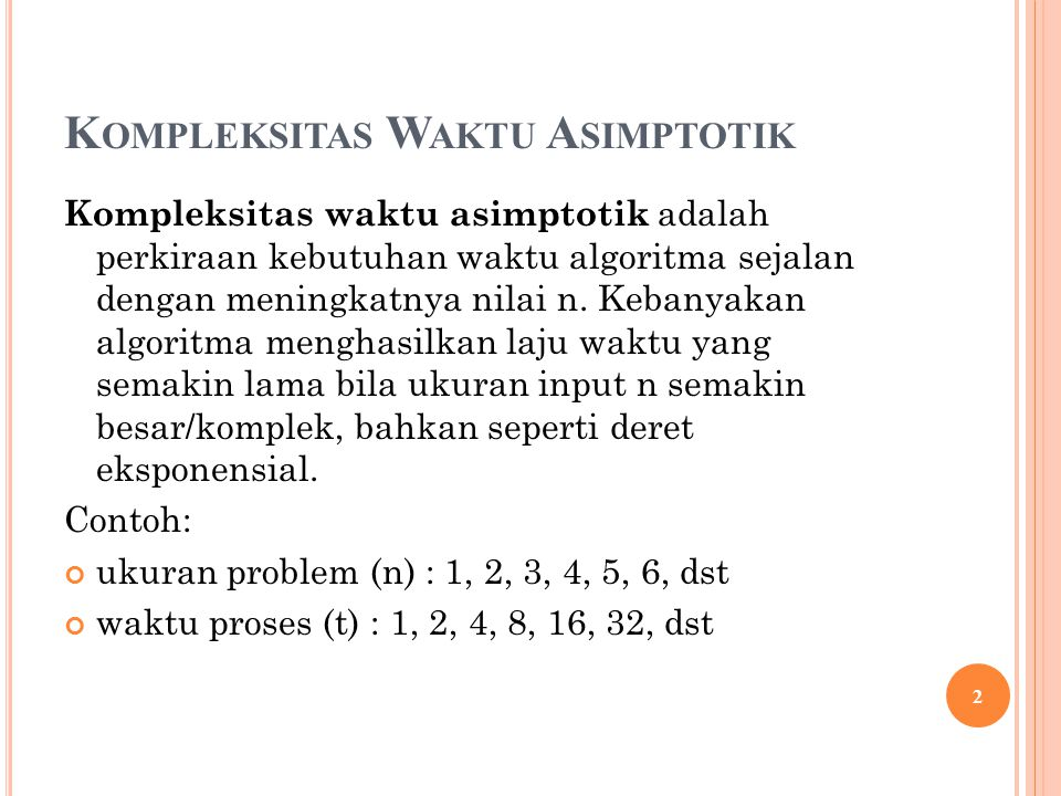 Kompleksitas waktu asimptotik adalah perkiraan kebutuhan waktu algoritma sejalan dengan meningkatnya nilai n. Kebanyakan algoritma menghasilkan laju w