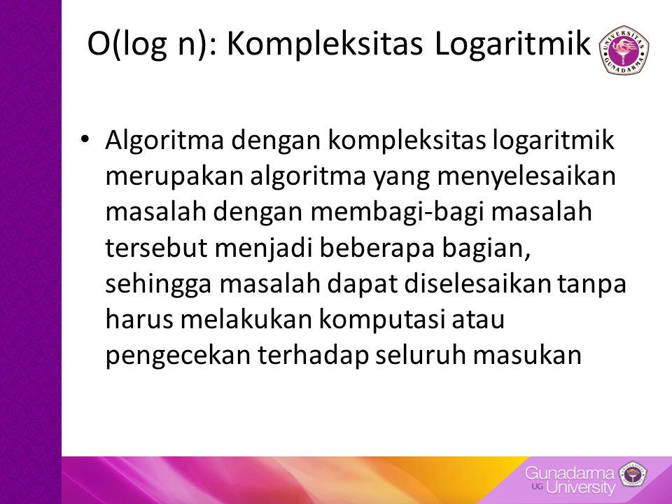 O(log n): Kompleksitas Logaritmik Algoritma dengan kompleksitas logaritmik merupakan algoritma yang menyelesaikan masalah dengan membagi-bagi masalah tersebut menjadi beberapa bagian, sehingga masalah dapat diselesaikan tanpa harus melakukan komputasi atau pengecekan terhadap seluruh masukan