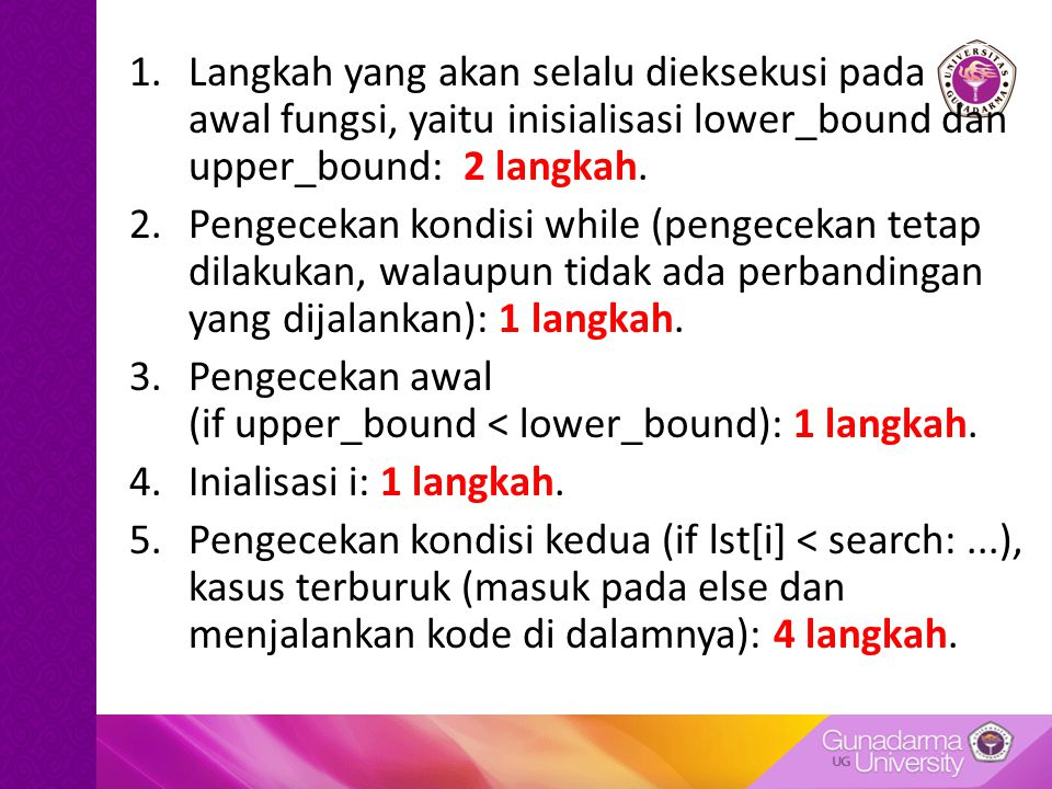 1.Langkah yang akan selalu dieksekusi pada awal fungsi, yaitu inisialisasi lower_bound dan upper_bound: 2 langkah. 2.Pengecekan kondisi while (pengece