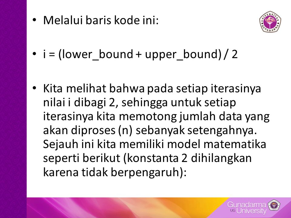 Melalui baris kode ini: i = (lower_bound + upper_bound) / 2 Kita melihat bahwa pada setiap iterasinya nilai i dibagi 2, sehingga untuk setiap iterasinya kita memotong jumlah data yang akan diproses (n) sebanyak setengahnya.