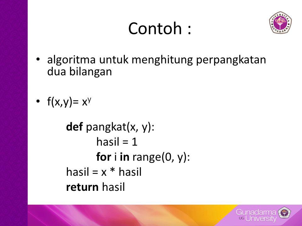Contoh : algoritma untuk menghitung perpangkatan dua bilangan f(x,y)= x y def pangkat(x, y): hasil = 1 for i in range(0, y): hasil = x * hasil return