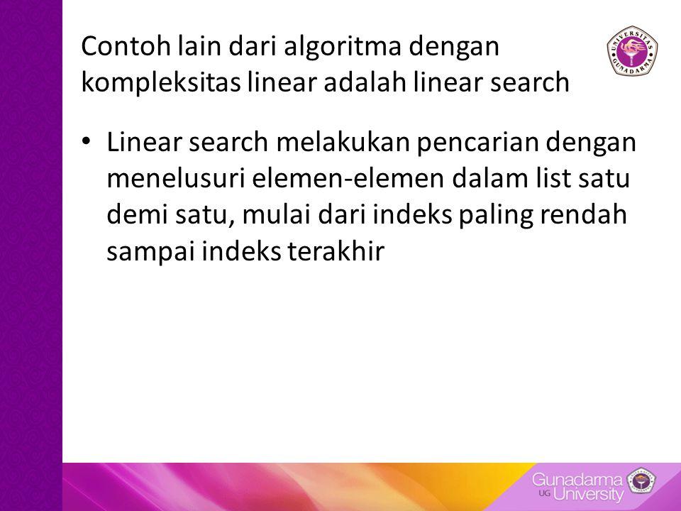 Contoh lain dari algoritma dengan kompleksitas linear adalah linear search Linear search melakukan pencarian dengan menelusuri elemen-elemen dalam lis
